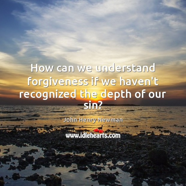 How can we understand forgiveness if we haven't recognized the depth of our sin? John Henry Newman Picture Quote