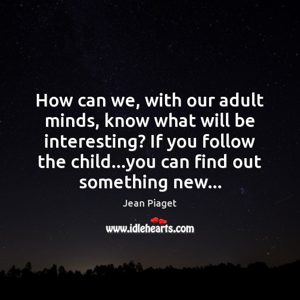 How can we, with our adult minds, know what will be interesting? Image