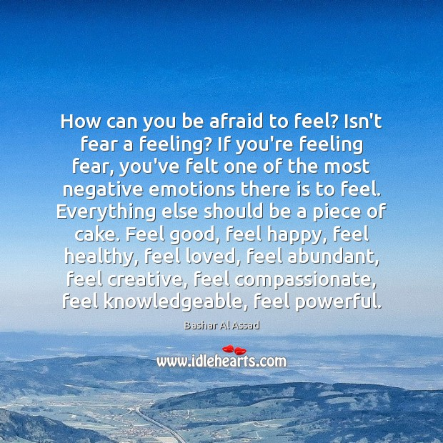 How can you be afraid to feel? Isn't fear a feeling? If Bashar Al Assad Picture Quote