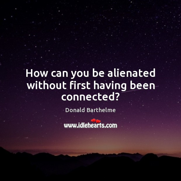 How can you be alienated without first having been connected? Donald Barthelme Picture Quote