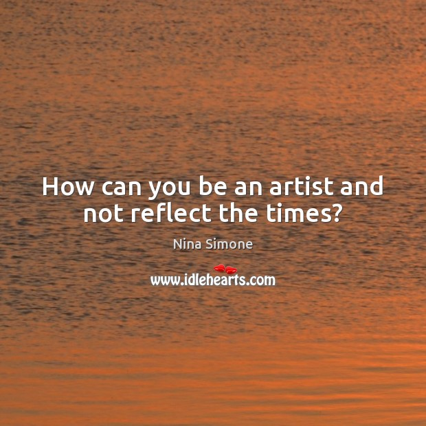 How can you be an artist and not reflect the times? Nina Simone Picture Quote