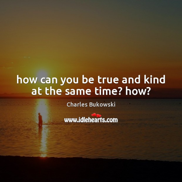 Image, How can you be true and kind at the same time? how?