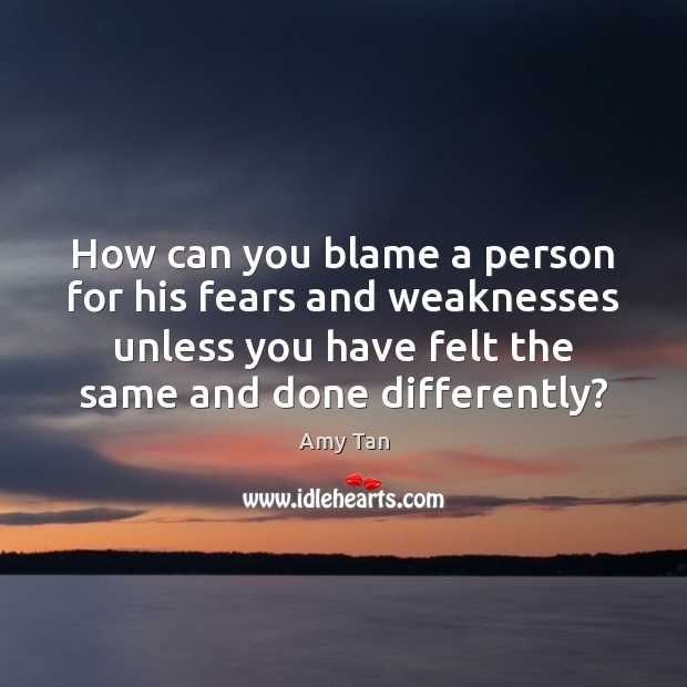 How can you blame a person for his fears and weaknesses unless Image
