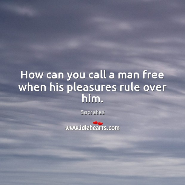 Image, How can you call a man free when his pleasures rule over him.