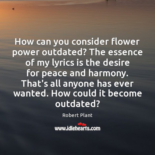 How can you consider flower power outdated? The essence of my lyrics Robert Plant Picture Quote