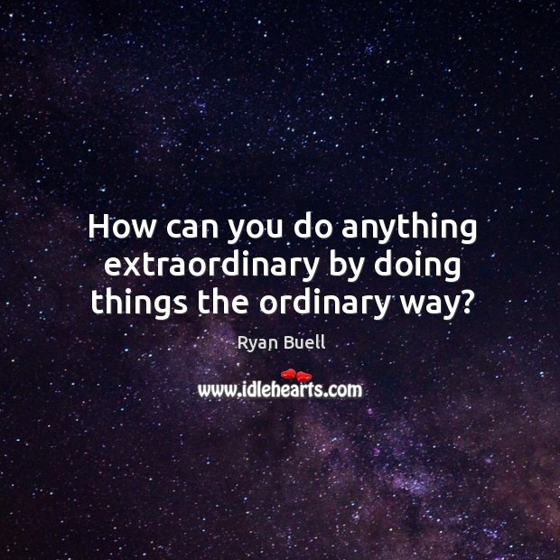 How can you do anything extraordinary by doing things the ordinary way? Image