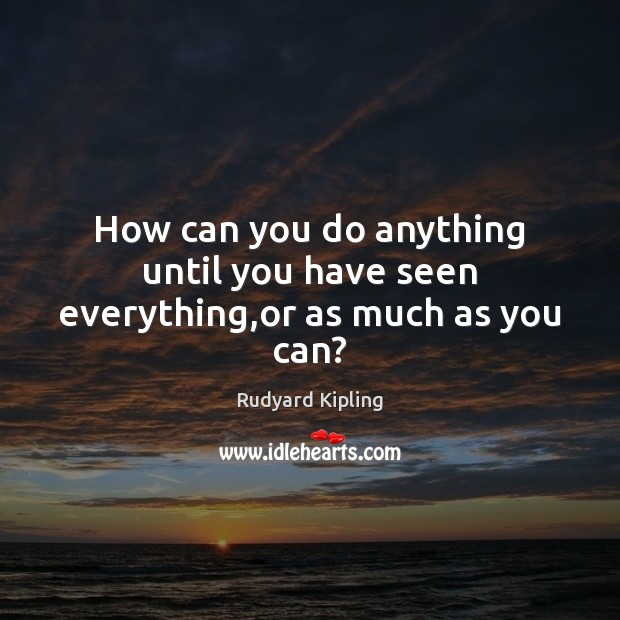 How can you do anything until you have seen everything,or as much as you can? Rudyard Kipling Picture Quote