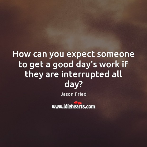 How can you expect someone to get a good day's work if they are interrupted all day? Good Day Quotes Image