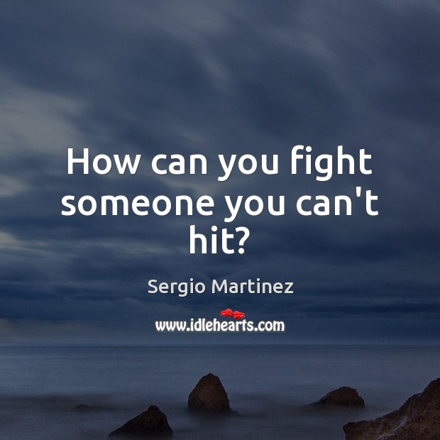 How can you fight someone you can't hit? Sergio Martinez Picture Quote