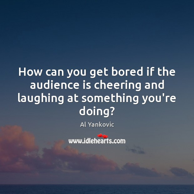 How can you get bored if the audience is cheering and laughing at something you're doing? Al Yankovic Picture Quote