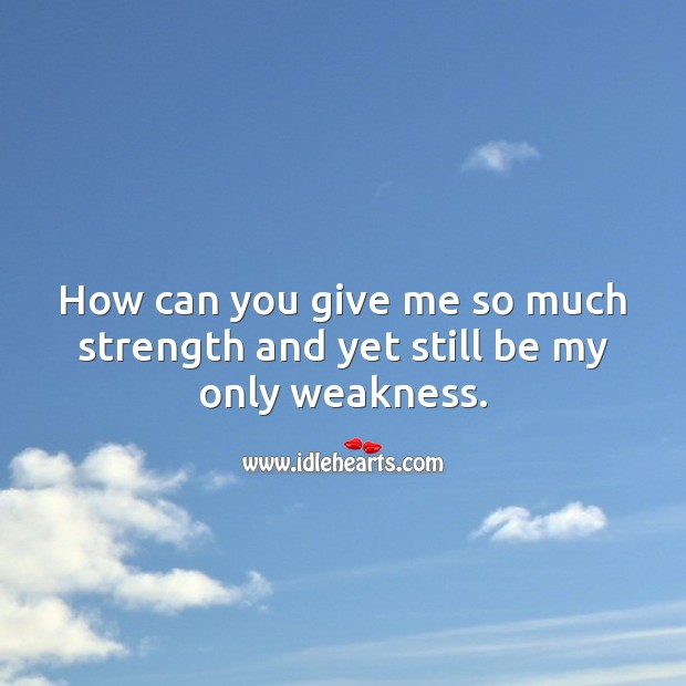 How can you give me so much strength and yet still be my only weakness. Real Love Quotes Image