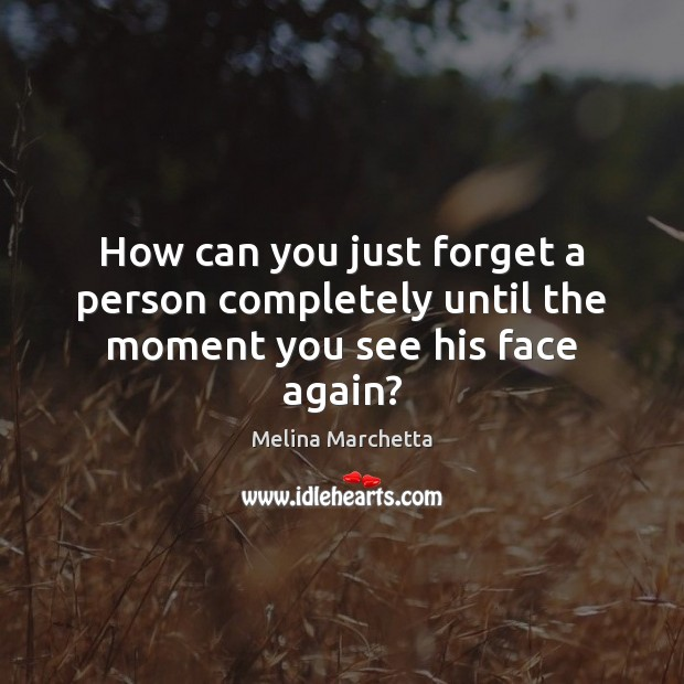 How can you just forget a person completely until the moment you see his face again? Melina Marchetta Picture Quote