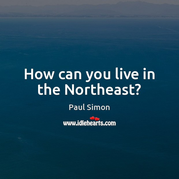 How can you live in the Northeast? Paul Simon Picture Quote