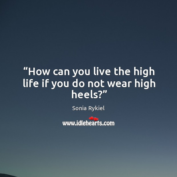 How can you live the high life if you do not wear high heels? Image