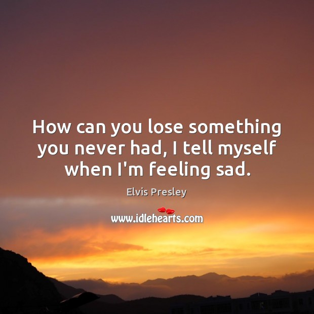 How can you lose something you never had, I tell myself when I'm feeling sad. Image