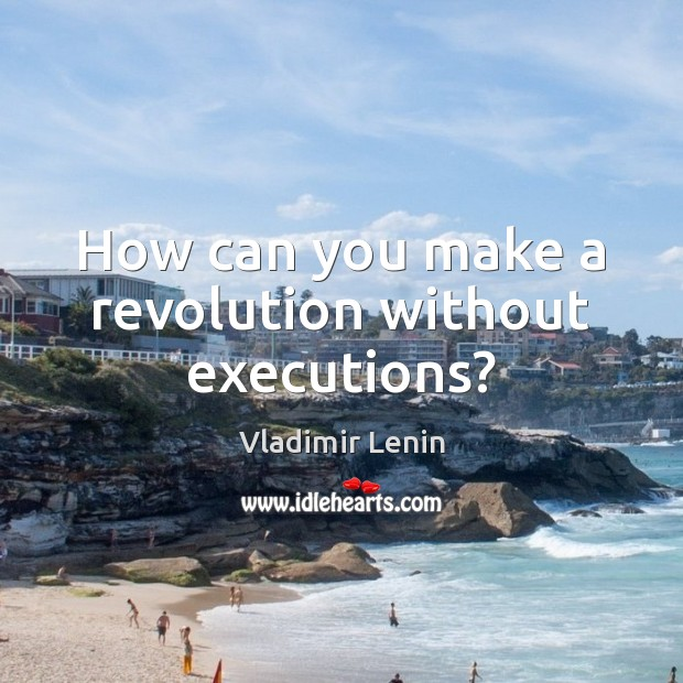 How can you make a revolution without executions? Vladimir Lenin Picture Quote