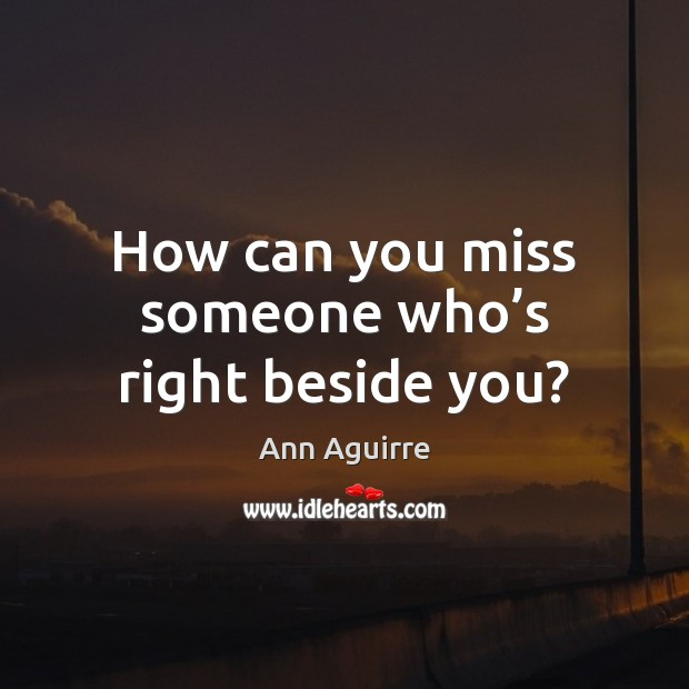 How can you miss someone who's right beside you? Ann Aguirre Picture Quote