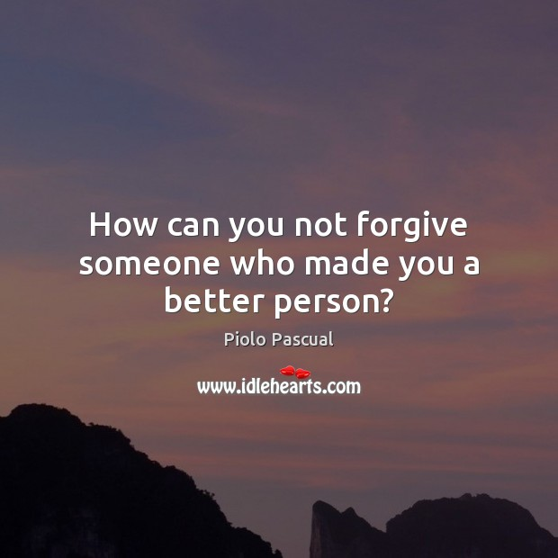 How can you not forgive someone who made you a better person? Image