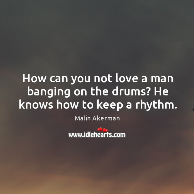 How can you not love a man banging on the drums? He knows how to keep a rhythm. Malin Akerman Picture Quote
