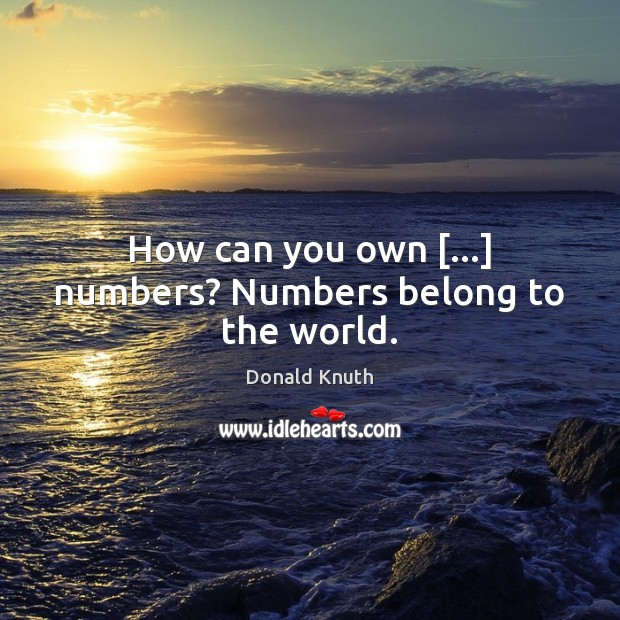 How can you own […] numbers? Numbers belong to the world. Donald Knuth Picture Quote