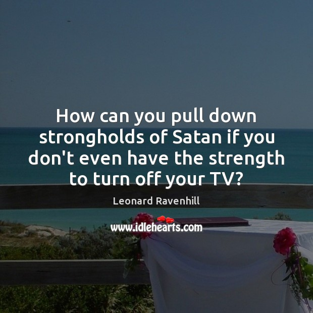 How can you pull down strongholds of Satan if you don't even Leonard Ravenhill Picture Quote