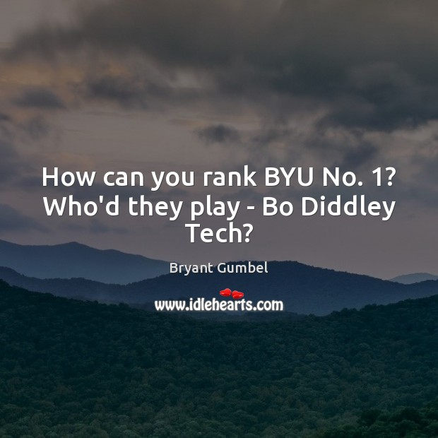 How can you rank BYU No. 1? Who'd they play – Bo Diddley Tech? Bryant Gumbel Picture Quote