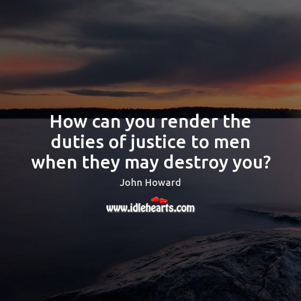 How can you render the duties of justice to men when they may destroy you? Image
