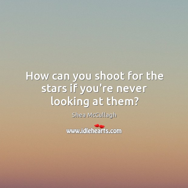 How can you shoot for the stars if you're never looking at them? Image
