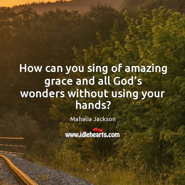 How can you sing of amazing grace and all God's wonders without using your hands? Mahalia Jackson Picture Quote