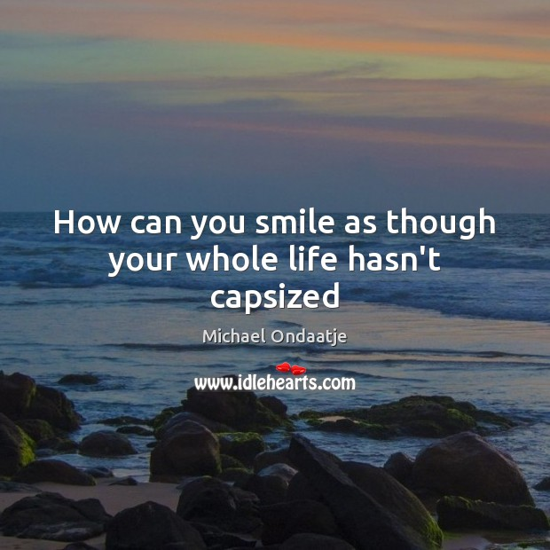 How can you smile as though your whole life hasn't capsized Michael Ondaatje Picture Quote