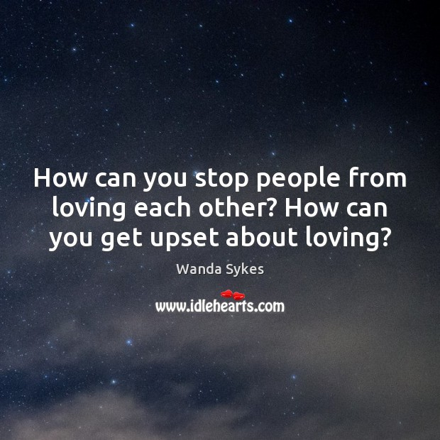How can you stop people from loving each other? How can you get upset about loving? Wanda Sykes Picture Quote