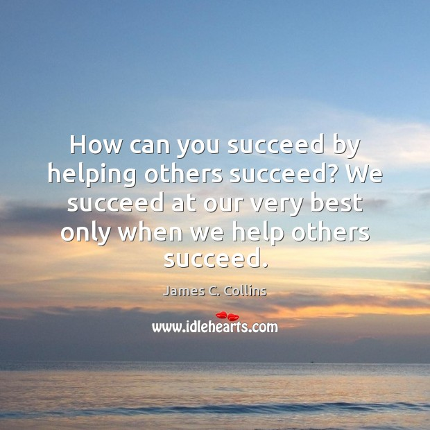 How can you succeed by helping others succeed? We succeed at our James C. Collins Picture Quote