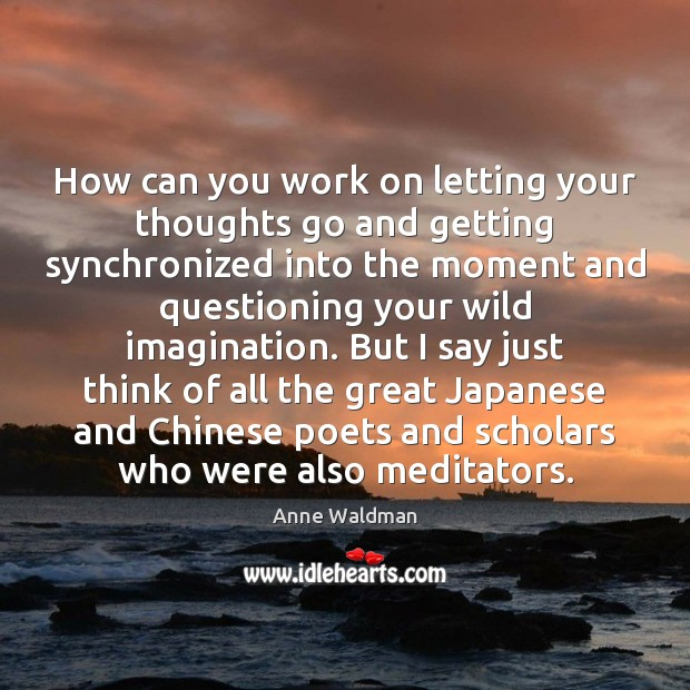 How can you work on letting your thoughts go and getting synchronized Anne Waldman Picture Quote