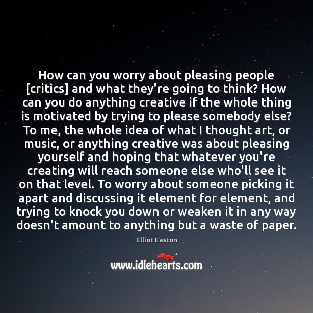 How can you worry about pleasing people [critics] and what they're going Image