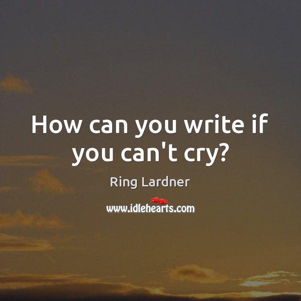 How can you write if you can't cry? Image