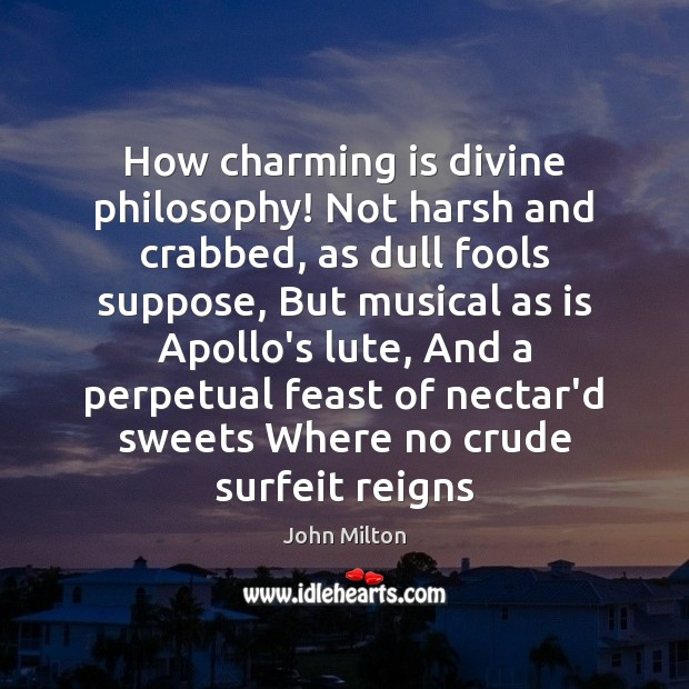 How charming is divine philosophy! Not harsh and crabbed, as dull fools John Milton Picture Quote