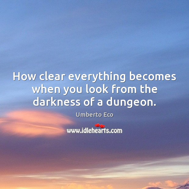 How clear everything becomes when you look from the darkness of a dungeon. Umberto Eco Picture Quote