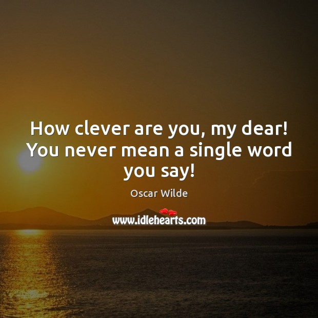 Image, How clever are you, my dear! You never mean a single word you say!