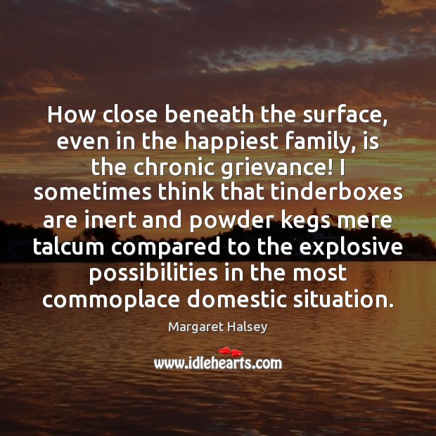 How close beneath the surface, even in the happiest family, is the Margaret Halsey Picture Quote