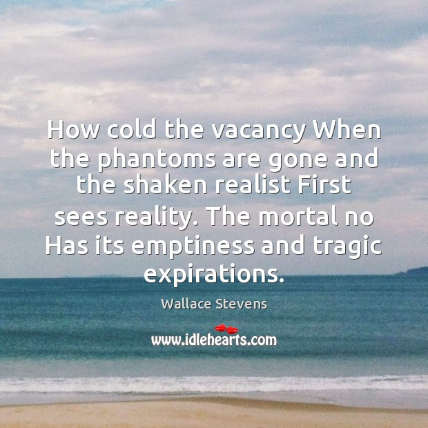 How cold the vacancy When the phantoms are gone and the shaken Image