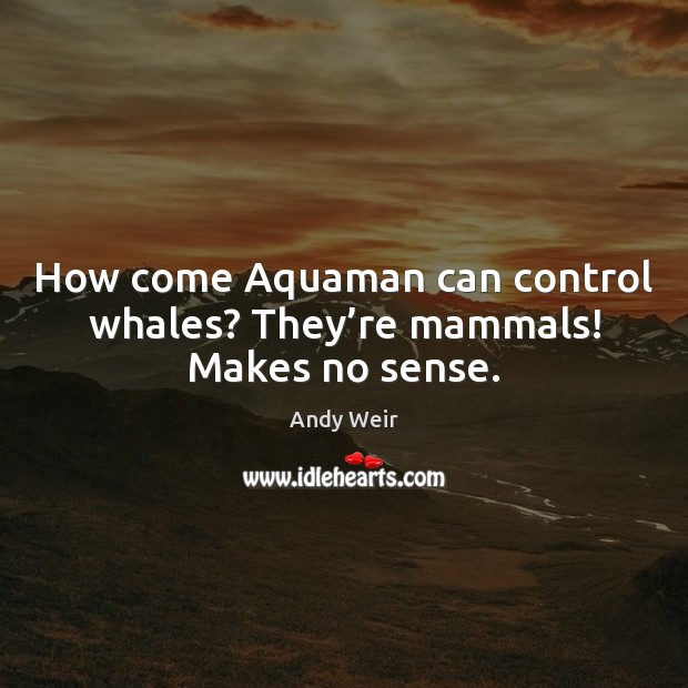 How come Aquaman can control whales? They're mammals! Makes no sense. Image