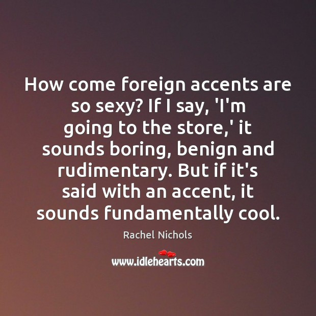 Image, How come foreign accents are so sexy? If I say, 'I'm going