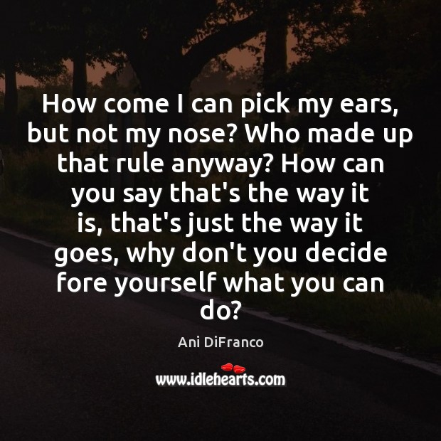 How come I can pick my ears, but not my nose? Who Ani DiFranco Picture Quote