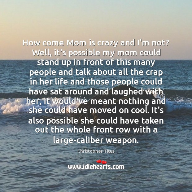 How come Mom is crazy and I'm not? Well, it's possible my Mom Quotes Image
