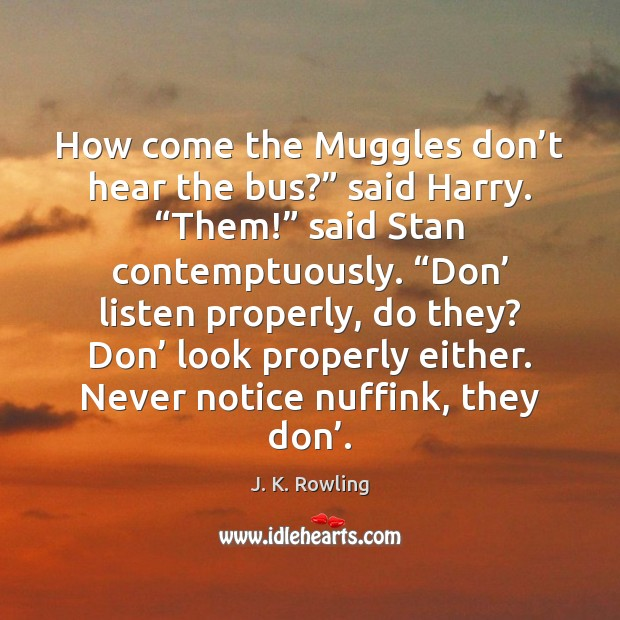 """How come the Muggles don't hear the bus?"""" said Harry. """"Them!"""" J. K. Rowling Picture Quote"""