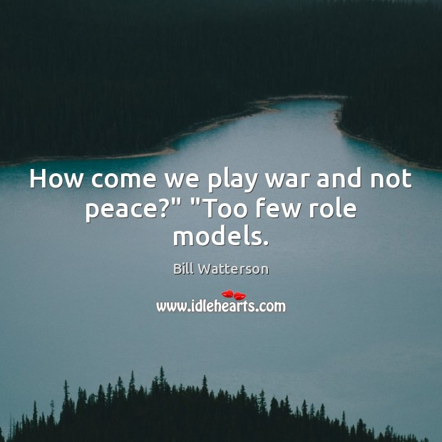 """How come we play war and not peace?"""" """"Too few role models. Image"""