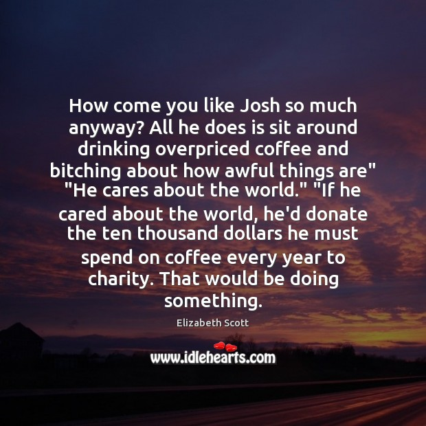 How come you like Josh so much anyway? All he does is Donate Quotes Image