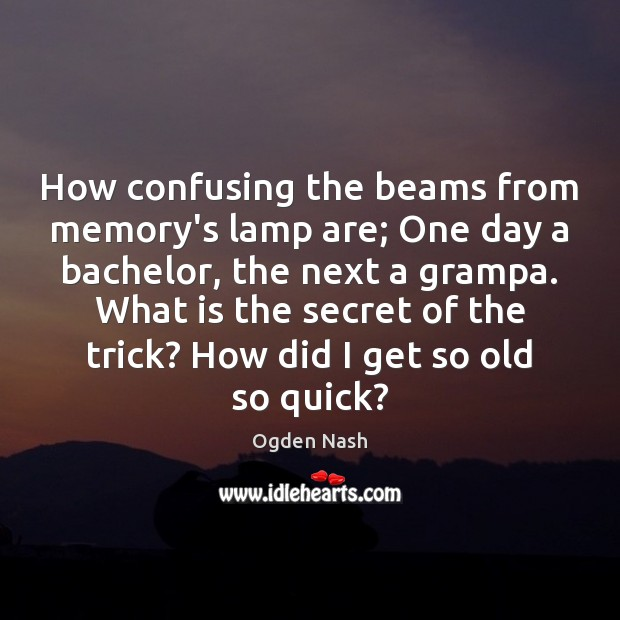 Image, How confusing the beams from memory's lamp are; One day a bachelor,
