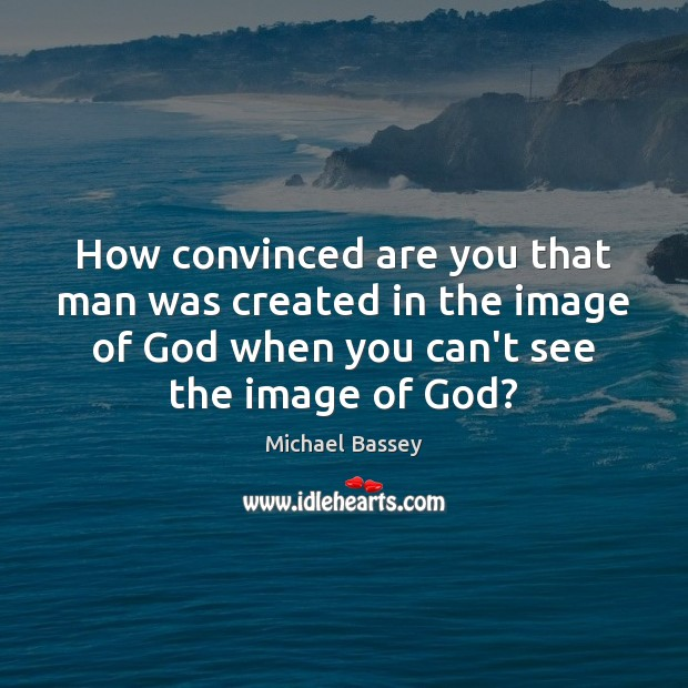 How convinced are you that man was created in the image of Image