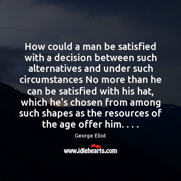 How could a man be satisfied with a decision between such alternatives Image